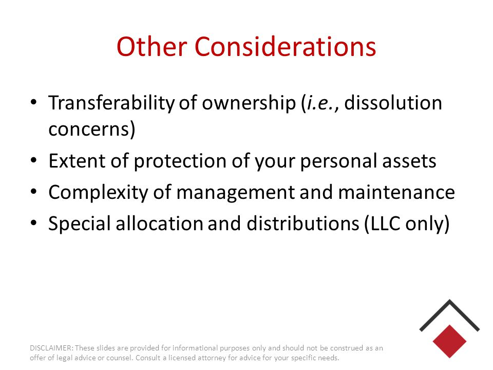 Other Considerations Transferability of ownership (i.e., dissolution concerns) Extent of protection of your personal assets Complexity of management a
