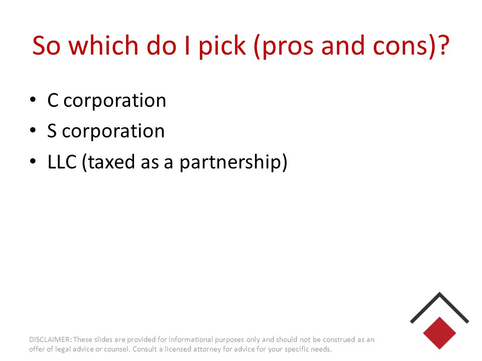 So which do I pick (pros and cons)? C corporation S corporation LLC (taxed as a partnership) DISCLAIMER: These slides are provided for informational p