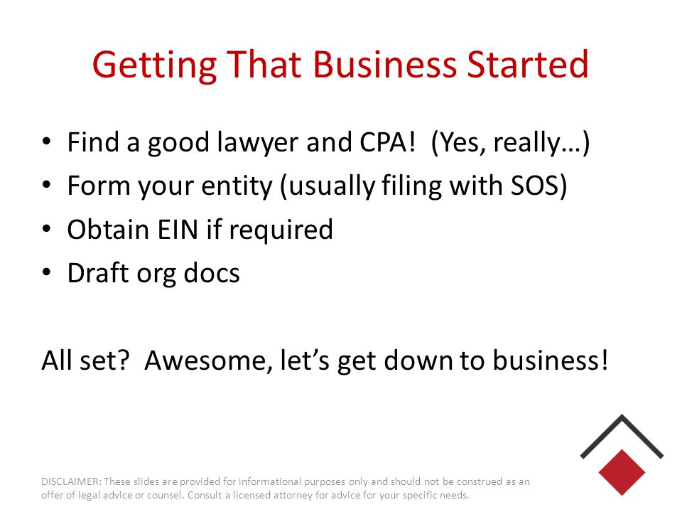 Getting That Business Started Find a good lawyer and CPA! (Yes, really…) Form your entity (usually filing with SOS) Obtain EIN if required Draft org d
