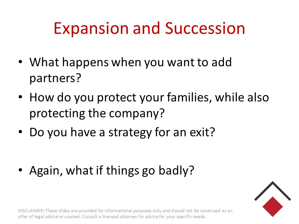 Expansion and Succession What happens when you want to add partners? How do you protect your families, while also protecting the company? Do you have