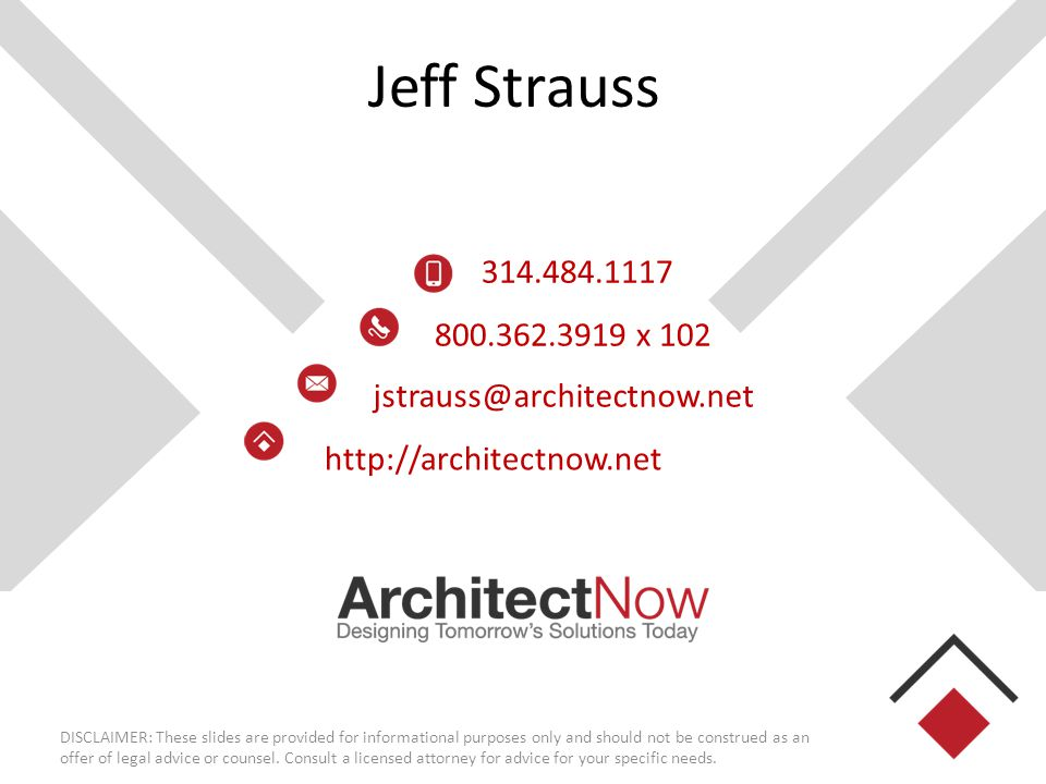 Jeff Strauss 314.484.1117 800.362.3919 x 102 jstrauss@architectnow.net http://architectnow.net DISCLAIMER: These slides are provided for informational