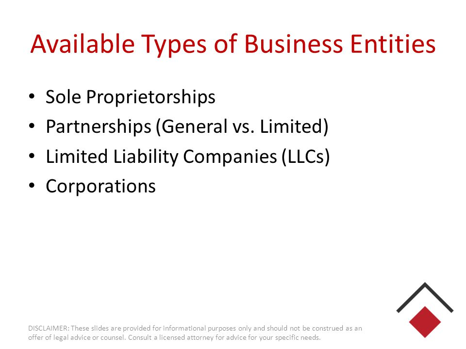 Available Types of Business Entities Sole Proprietorships Partnerships (General vs. Limited) Limited Liability Companies (LLCs) Corporations DISCLAIME