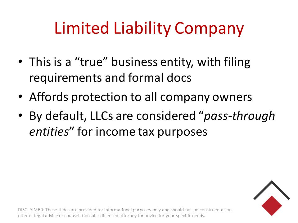 Corporations As with the LLC, this is a more formal type of business entity There are C corporations and S corporations Both types allow payments of salary, but key differences May people fear the infamous double- taxation of C corps DISCLAIMER: These slides are provided for informational purposes only and should not be construed as an offer of legal advice or counsel.
