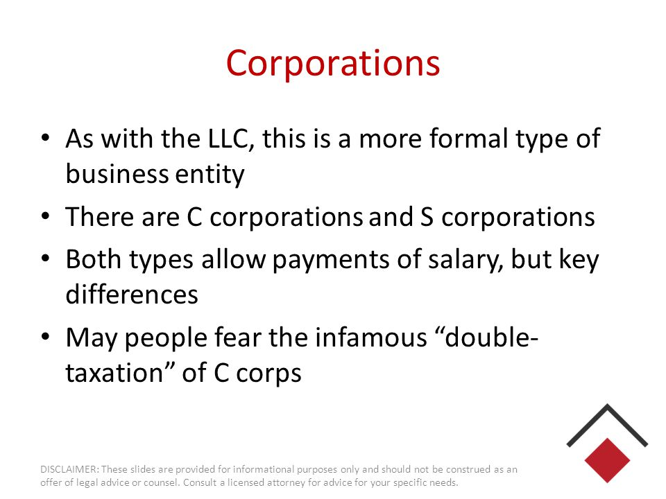 C Corporations The most formal, traditional form of business ONLY form that allows: – Retained earnings – Multiple classes of stock ownership Unlimited losses, but unable to distribute to shareholders More difficult to maintain, but could be nearly mandatory for highly capitalized businesses, or those raising VC.