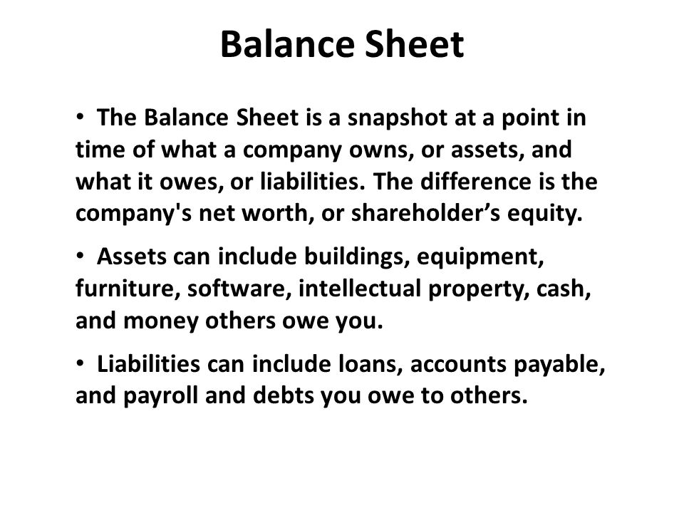 Balance Sheet The Balance Sheet is a snapshot at a point in time of what a company owns, or assets, and what it owes, or liabilities. The difference i