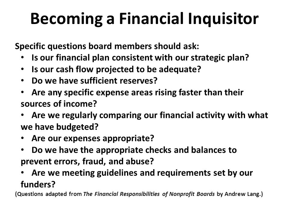 Becoming a Financial Inquisitor Specific questions board members should ask: Is our financial plan consistent with our strategic plan.