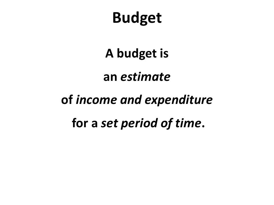 Budget A budget is an estimate of income and expenditure for a set period of time.