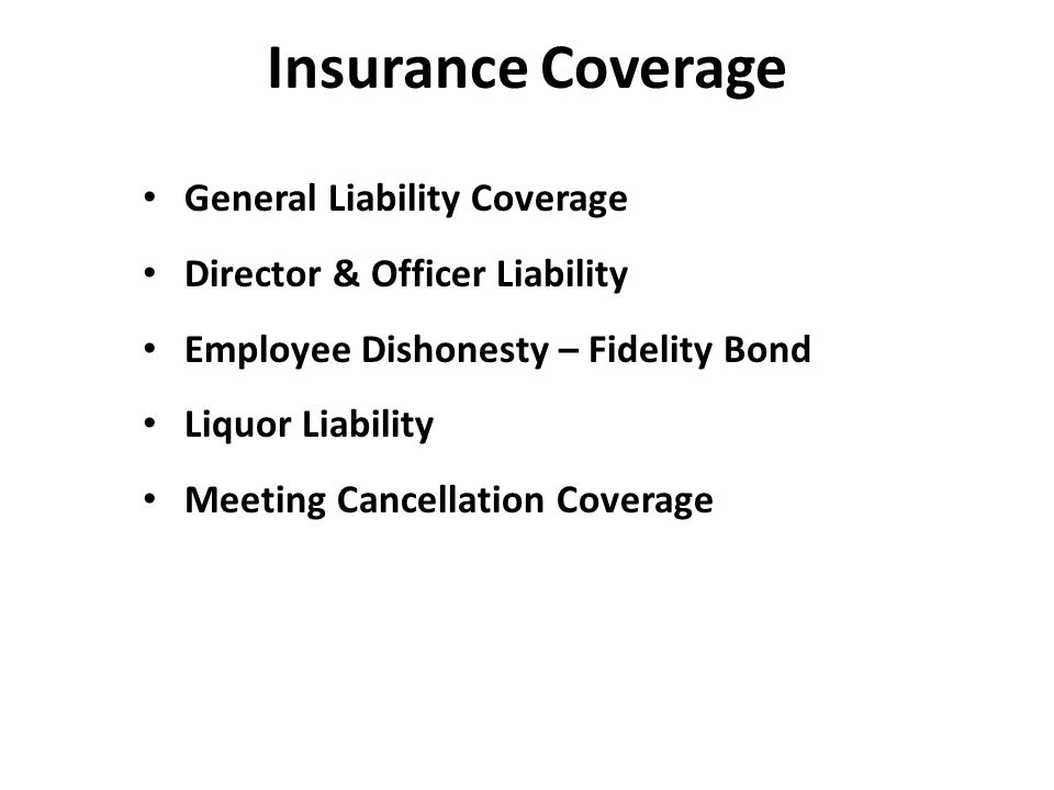 Insurance Coverage General Liability Coverage Director & Officer Liability Employee Dishonesty – Fidelity Bond Liquor Liability Meeting Cancellation Coverage