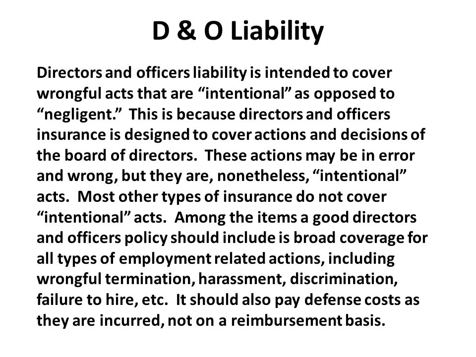 """D & O Liability Directors and officers liability is intended to cover wrongful acts that are """"intentional"""" as opposed to """"negligent."""" This is because"""