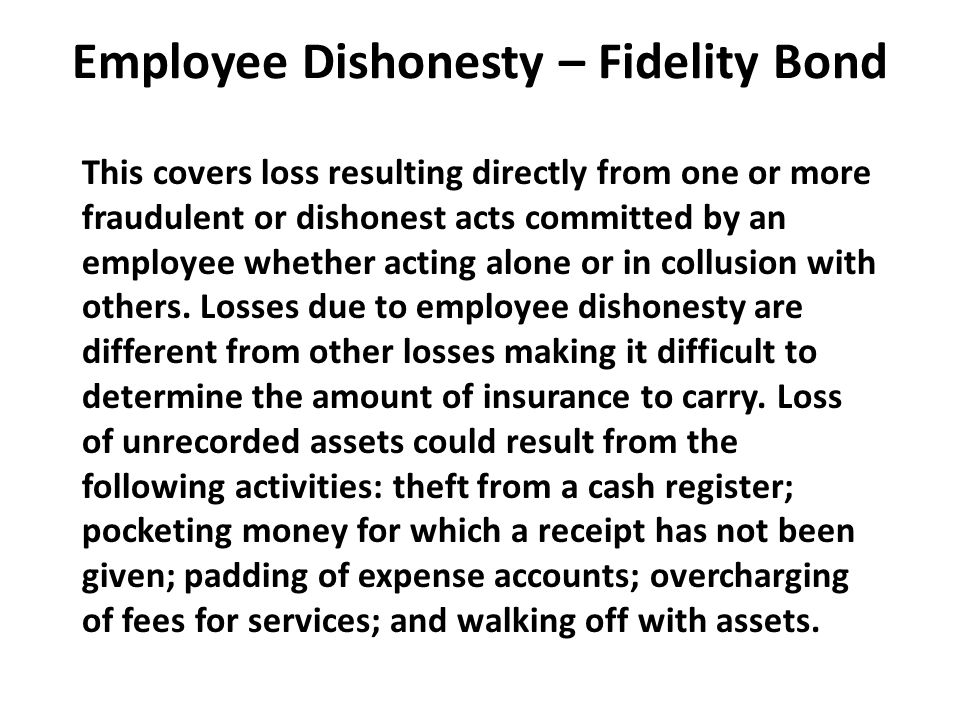 Employee Dishonesty – Fidelity Bond This covers loss resulting directly from one or more fraudulent or dishonest acts committed by an employee whether