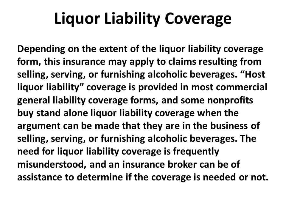 Liquor Liability Coverage Depending on the extent of the liquor liability coverage form, this insurance may apply to claims resulting from selling, serving, or furnishing alcoholic beverages.