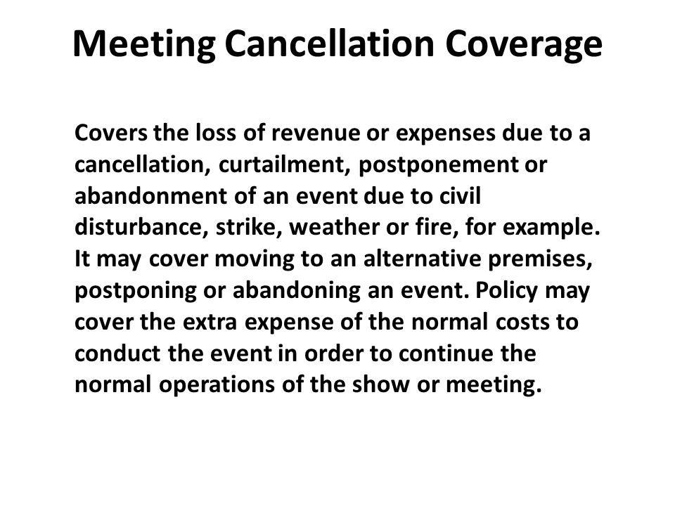 Meeting Cancellation Coverage Covers the loss of revenue or expenses due to a cancellation, curtailment, postponement or abandonment of an event due t