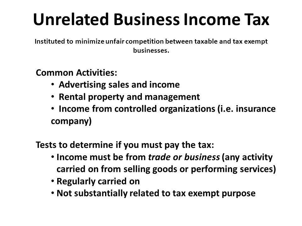 Unrelated Business Income Tax Instituted to minimize unfair competition between taxable and tax exempt businesses. Common Activities: Advertising sale