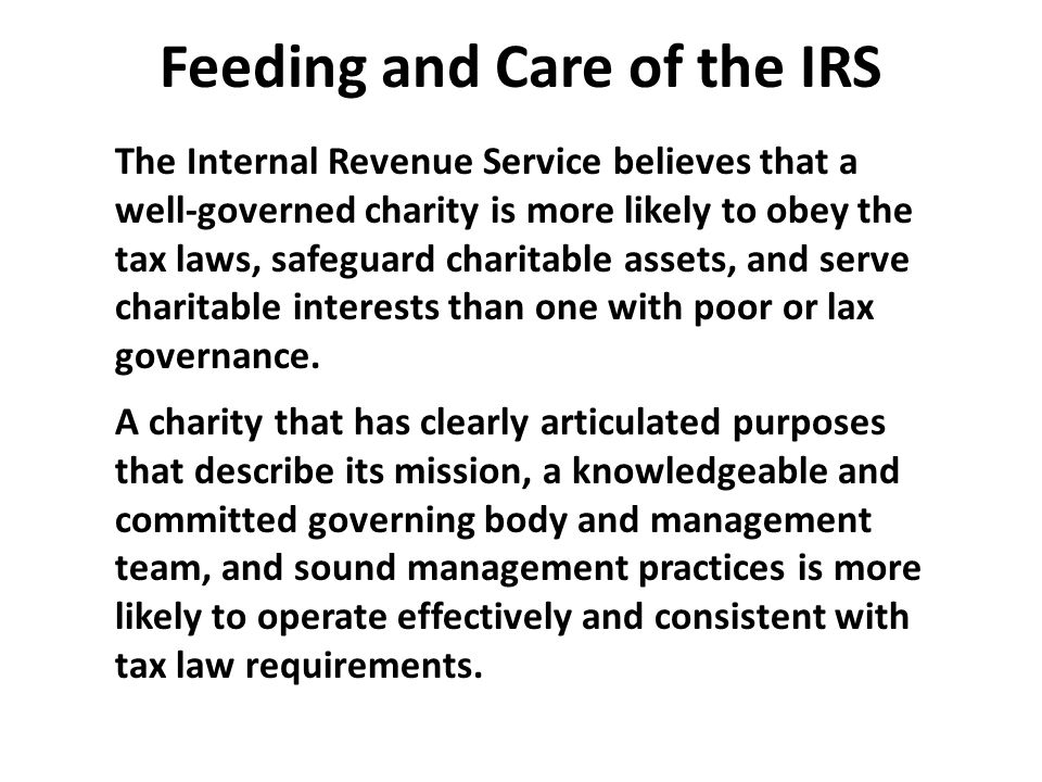 Feeding and Care of the IRS The Internal Revenue Service believes that a well-governed charity is more likely to obey the tax laws, safeguard charitable assets, and serve charitable interests than one with poor or lax governance.