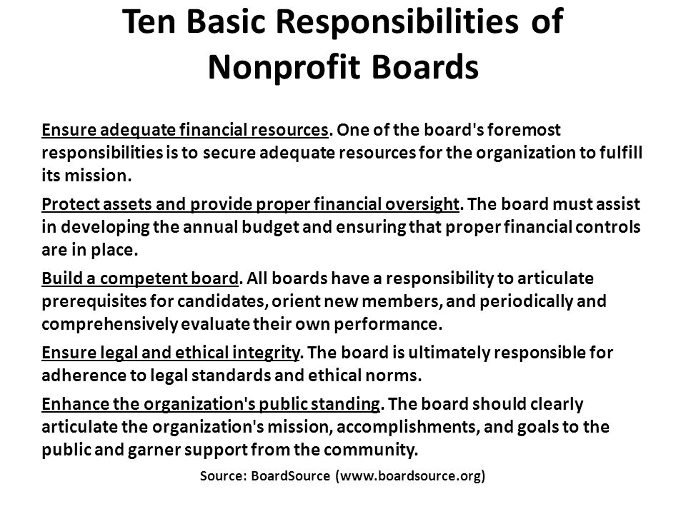 Ten Basic Responsibilities of Nonprofit Boards Ensure adequate financial resources. One of the board's foremost responsibilities is to secure adequate