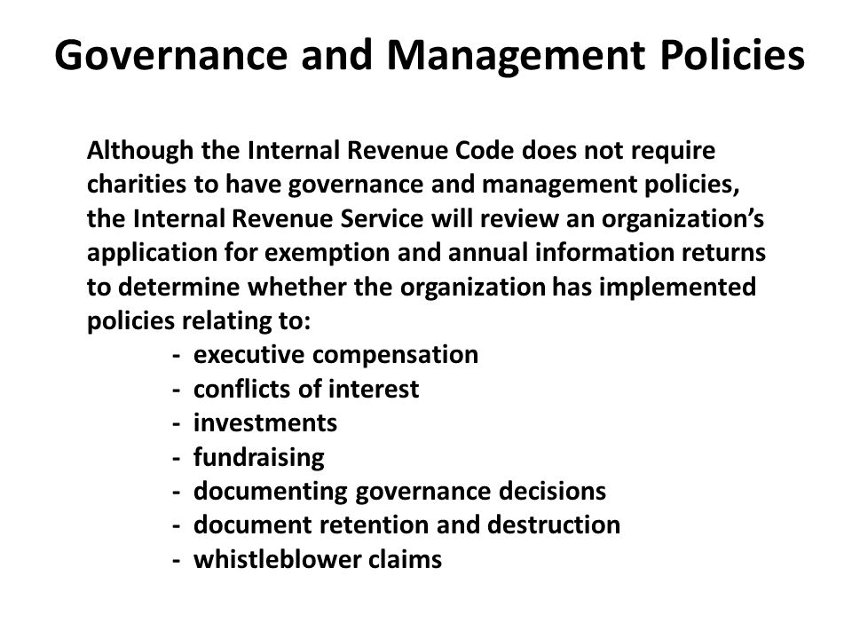 Governance and Management Policies Although the Internal Revenue Code does not require charities to have governance and management policies, the Internal Revenue Service will review an organization's application for exemption and annual information returns to determine whether the organization has implemented policies relating to: - executive compensation - conflicts of interest - investments - fundraising - documenting governance decisions - document retention and destruction - whistleblower claims