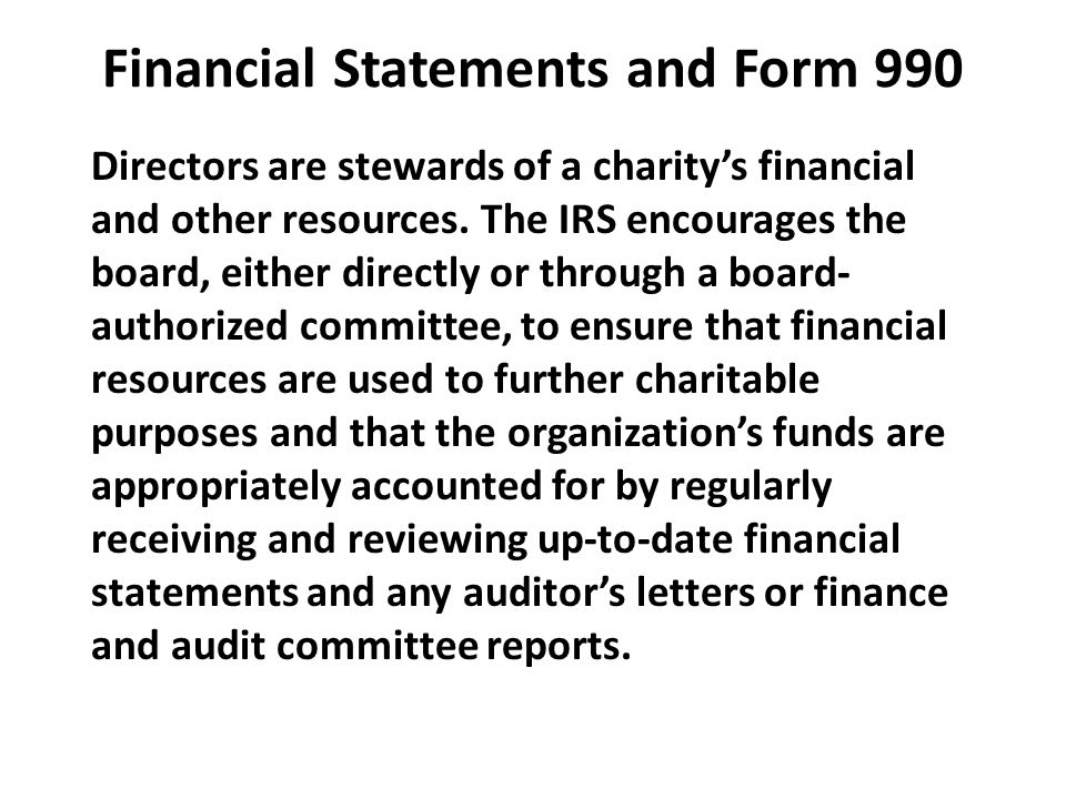 Financial Statements and Form 990 Directors are stewards of a charity's financial and other resources. The IRS encourages the board, either directly o
