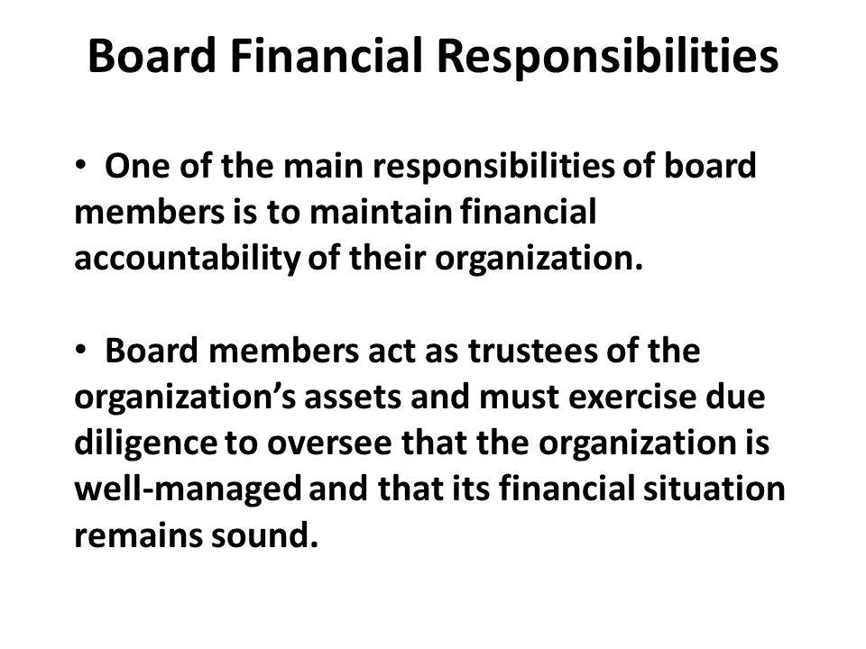 Board Financial Responsibilities One of the main responsibilities of board members is to maintain financial accountability of their organization. Boar