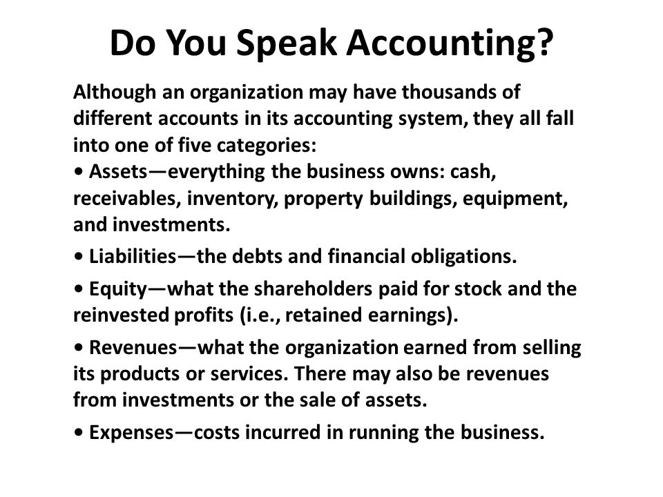 Do You Speak Accounting? Although an organization may have thousands of different accounts in its accounting system, they all fall into one of five ca