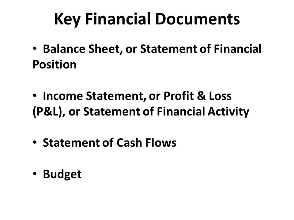 Key Financial Documents Balance Sheet, or Statement of Financial Position Income Statement, or Profit & Loss (P&L), or Statement of Financial Activity Statement of Cash Flows Budget