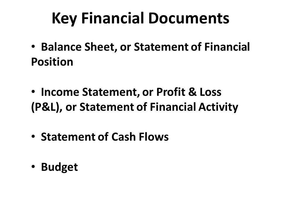 Key Financial Documents Balance Sheet, or Statement of Financial Position Income Statement, or Profit & Loss (P&L), or Statement of Financial Activity