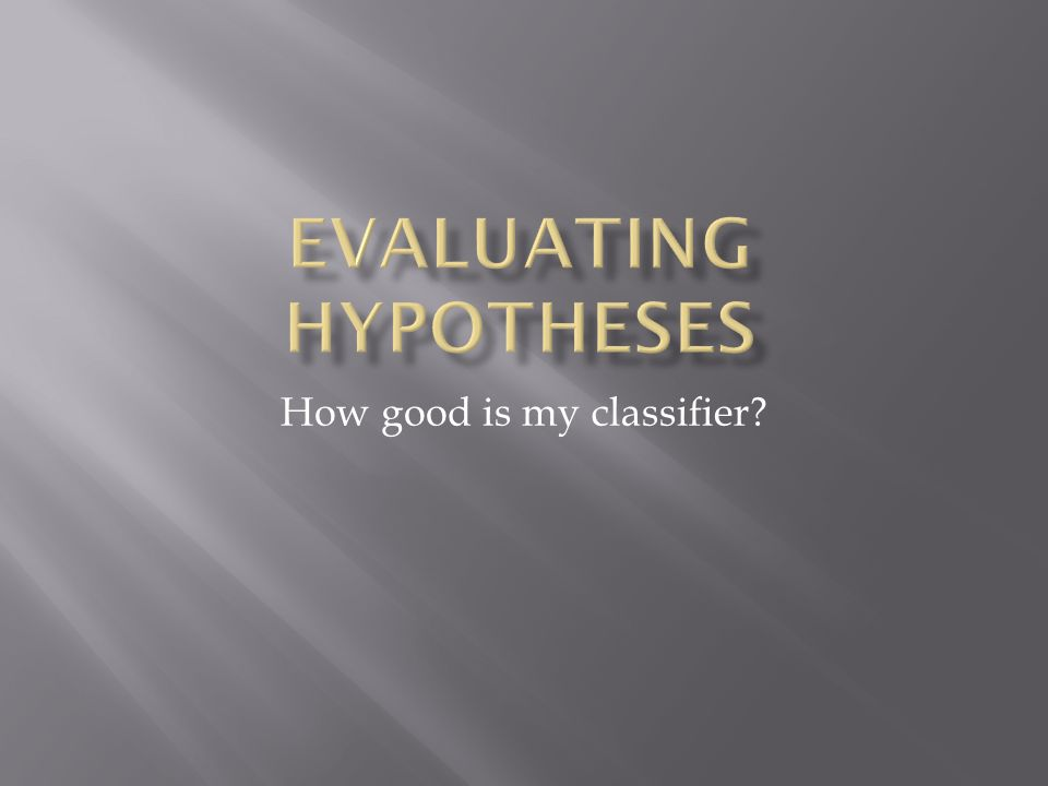 8/29/03Evaluating Hypotheses2  Have seen the accuracy metric  Classifier performance on a test set