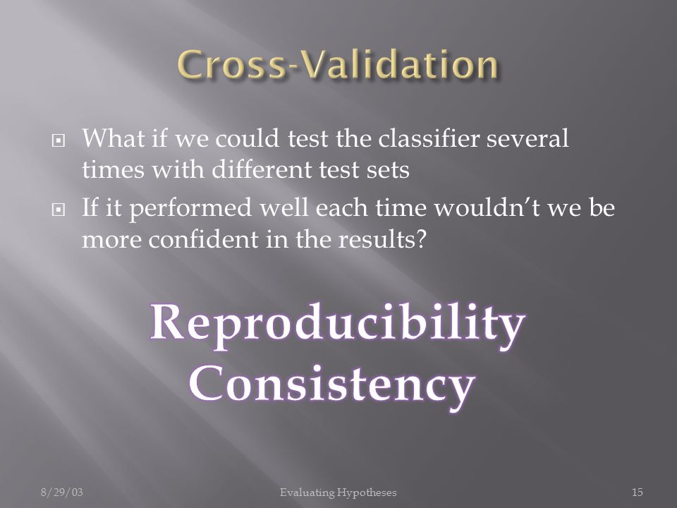 8/29/03Evaluating Hypotheses15  What if we could test the classifier several times with different test sets  If it performed well each time wouldn't we be more confident in the results