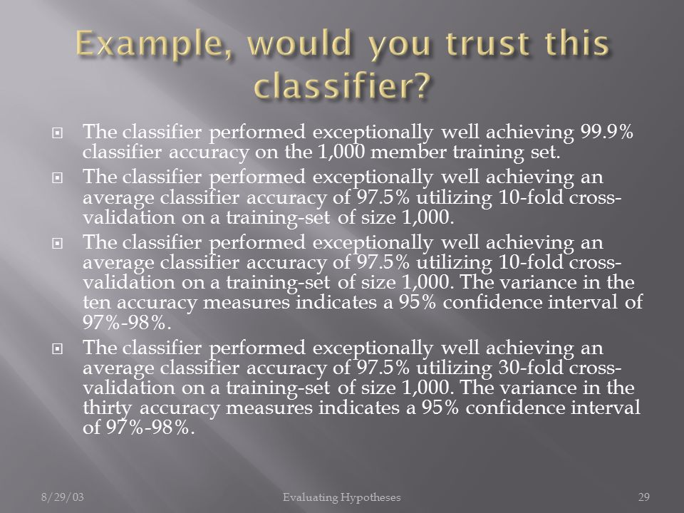 8/29/03Evaluating Hypotheses29  The classifier performed exceptionally well achieving 99.9% classifier accuracy on the 1,000 member training set.