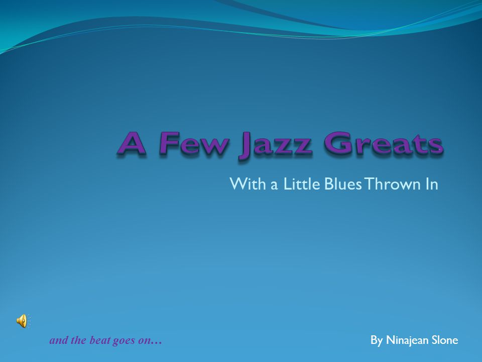 With a Little Blues Thrown In By Ninajean Slone and the beat goes on …