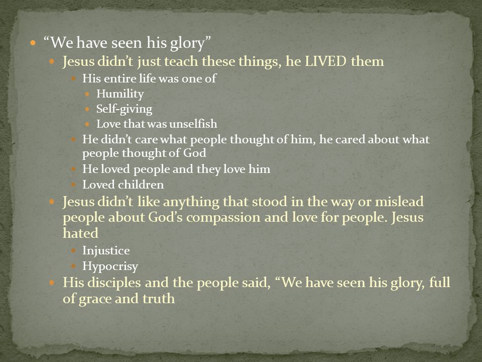 """We have seen his glory"" Jesus didn't just teach these things, he LIVED them His entire life was one of Humility Self-giving Love that was unselfish H"
