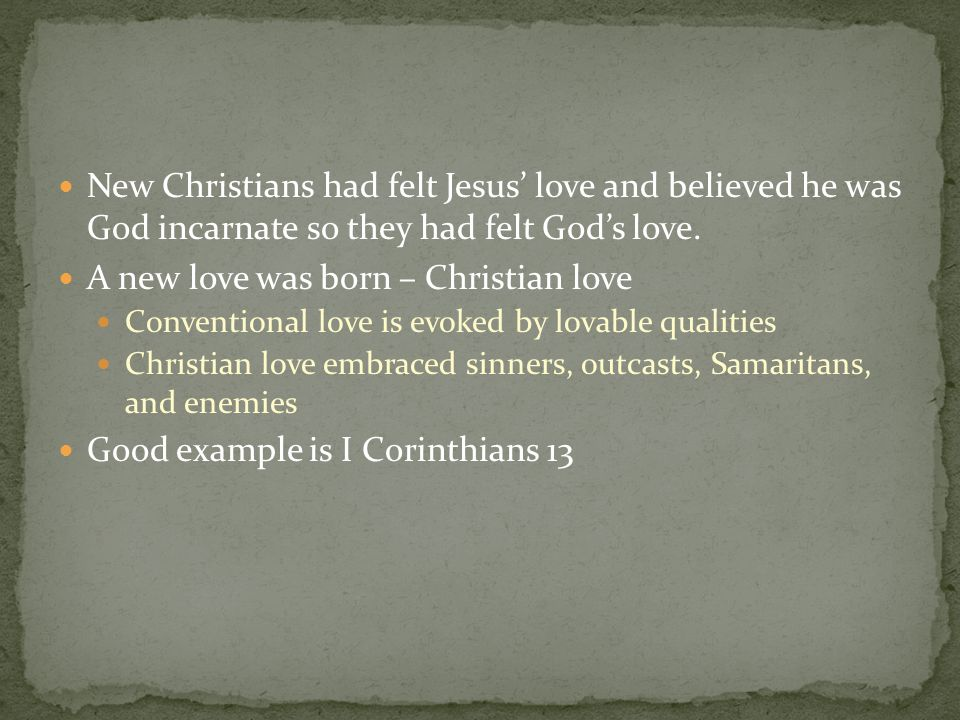 New Christians had felt Jesus' love and believed he was God incarnate so they had felt God's love. A new love was born – Christian love Conventional l