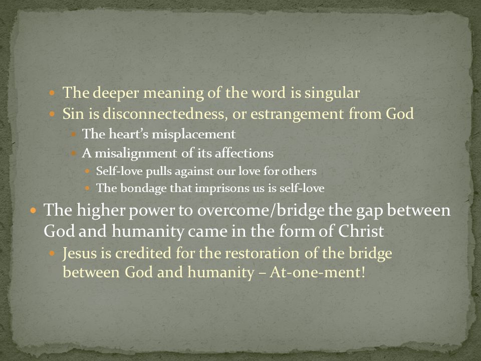 The deeper meaning of the word is singular Sin is disconnectedness, or estrangement from God The heart's misplacement A misalignment of its affections