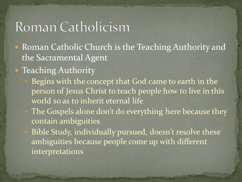 Roman Catholic Church is the Teaching Authority and the Sacramental Agent Teaching Authority Begins with the concept that God came to earth in the per