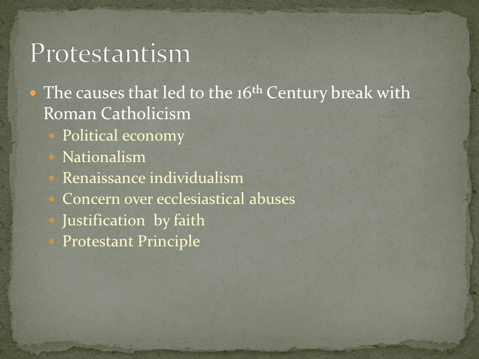 The causes that led to the 16 th Century break with Roman Catholicism Political economy Nationalism Renaissance individualism Concern over ecclesiasti