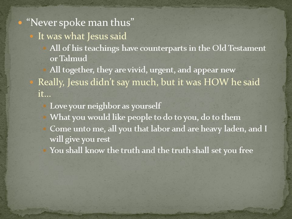 """Never spoke man thus"" It was what Jesus said All of his teachings have counterparts in the Old Testament or Talmud All together, they are vivid, urge"
