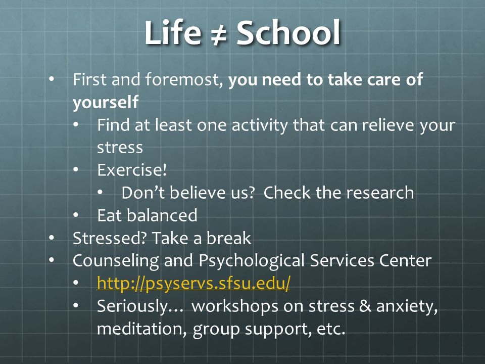 Life ≠ School First and foremost, you need to take care of yourself Find at least one activity that can relieve your stress Exercise! Don't believe us