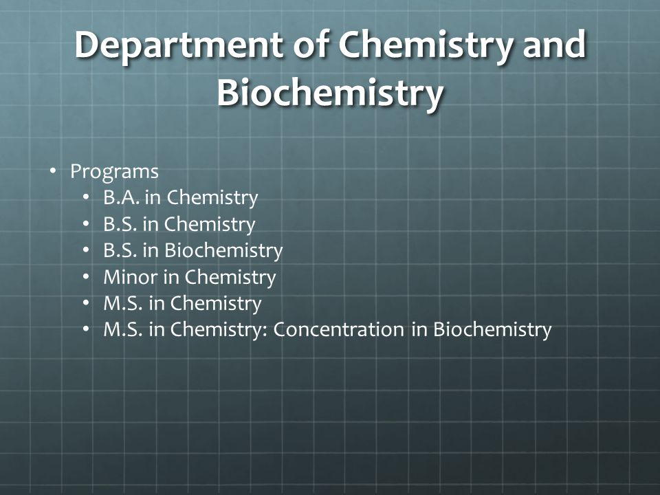 Department of Chemistry and Biochemistry Programs B.A. in Chemistry B.S. in Chemistry B.S. in Biochemistry Minor in Chemistry M.S. in Chemistry M.S. i