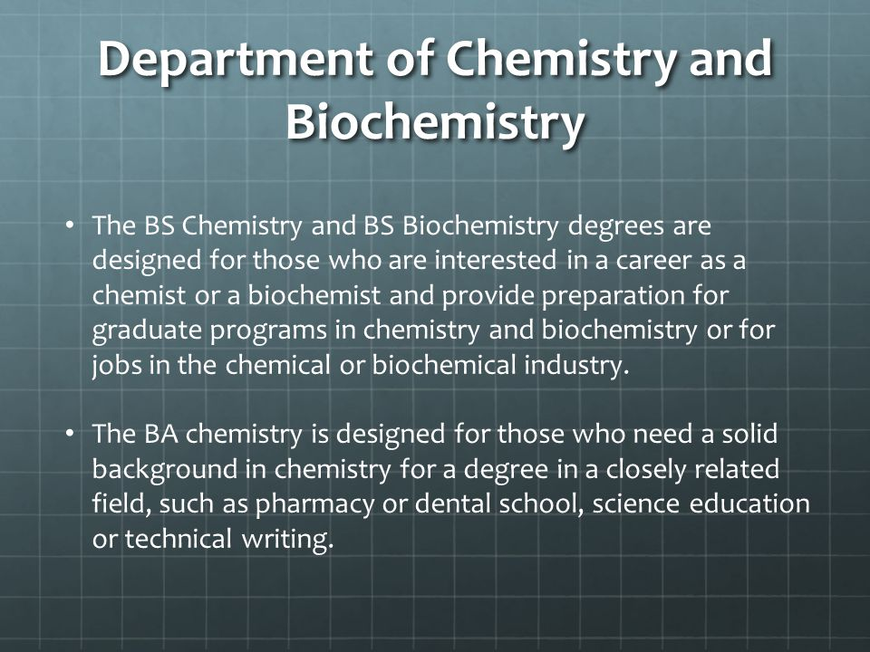Department of Chemistry and Biochemistry The BS Chemistry and BS Biochemistry degrees are designed for those who are interested in a career as a chemi