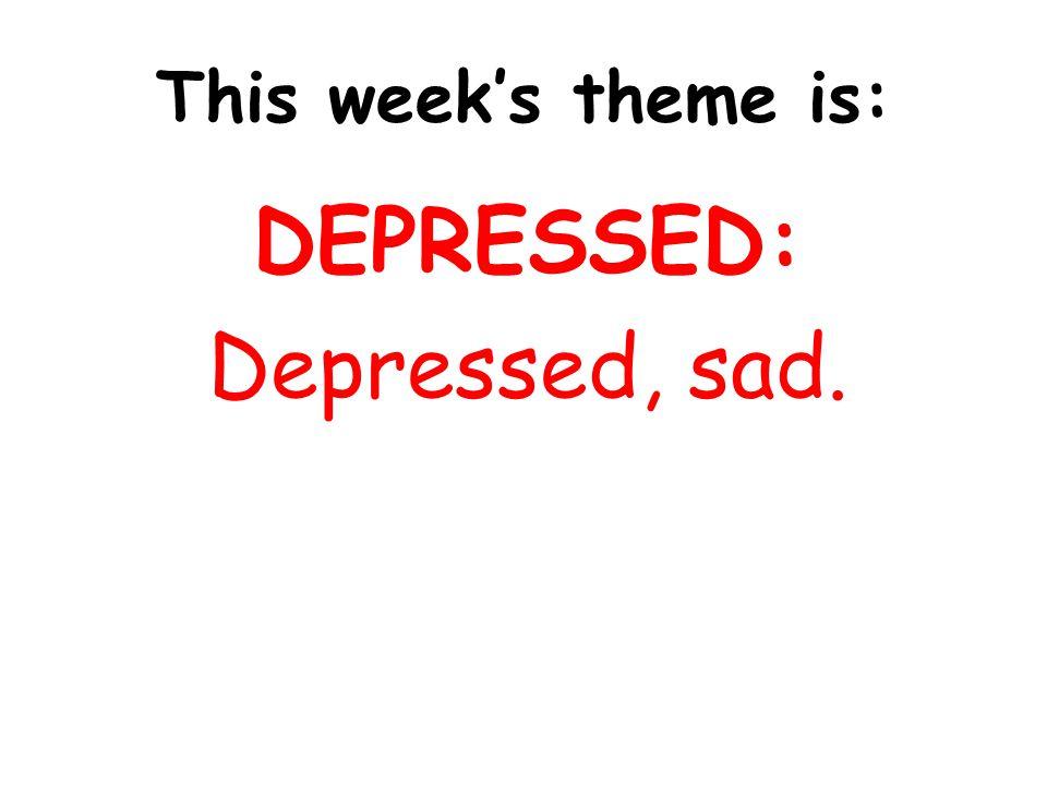 This week's theme is: DEPRESSED: Depressed, sad.