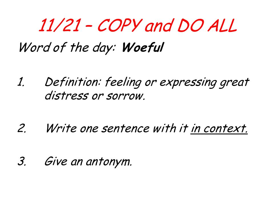 11/21 – COPY and DO ALL Word of the day: Woeful 1.Definition: feeling or expressing great distress or sorrow. 2.Write one sentence with it in context.