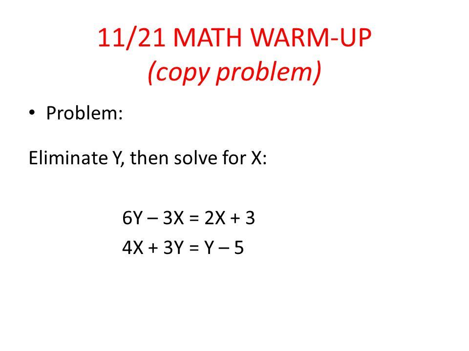11/21 MATH WARM-UP (copy problem) Problem: Eliminate Y, then solve for X: 6Y – 3X = 2X + 3 4X + 3Y = Y – 5