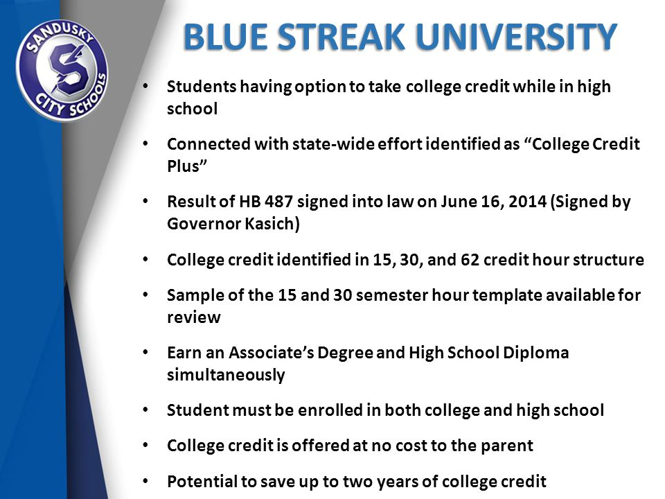 BLUE STREAK UNIVERSITY Students having option to take college credit while in high school Connected with state-wide effort identified as College Credit Plus Result of HB 487 signed into law on June 16, 2014 (Signed by Governor Kasich) College credit identified in 15, 30, and 62 credit hour structure Sample of the 15 and 30 semester hour template available for review Earn an Associate's Degree and High School Diploma simultaneously Student must be enrolled in both college and high school College credit is offered at no cost to the parent Potential to save up to two years of college credit