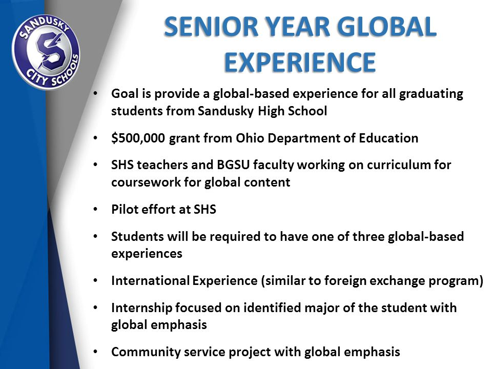 SENIOR YEAR GLOBAL EXPERIENCE Goal is provide a global-based experience for all graduating students from Sandusky High School $500,000 grant from Ohio Department of Education SHS teachers and BGSU faculty working on curriculum for coursework for global content Pilot effort at SHS Students will be required to have one of three global-based experiences International Experience (similar to foreign exchange program) Internship focused on identified major of the student with global emphasis Community service project with global emphasis