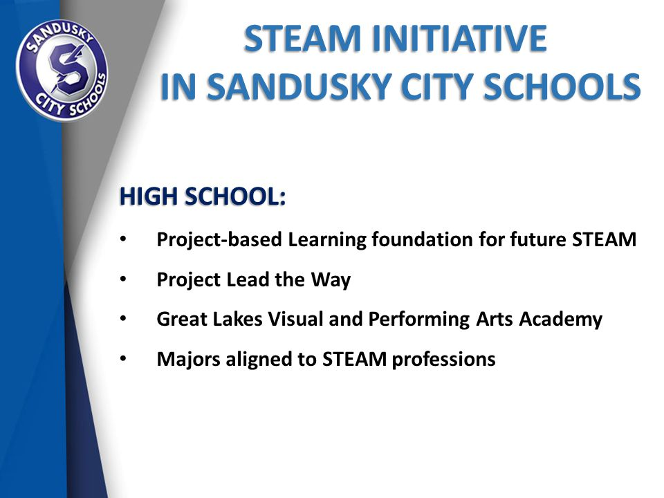 STEAM INITIATIVE IN SANDUSKY CITY SCHOOLS IN SANDUSKY CITY SCHOOLS HIGH SCHOOL: Project-based Learning foundation for future STEAM Project Lead the Way Great Lakes Visual and Performing Arts Academy Majors aligned to STEAM professions