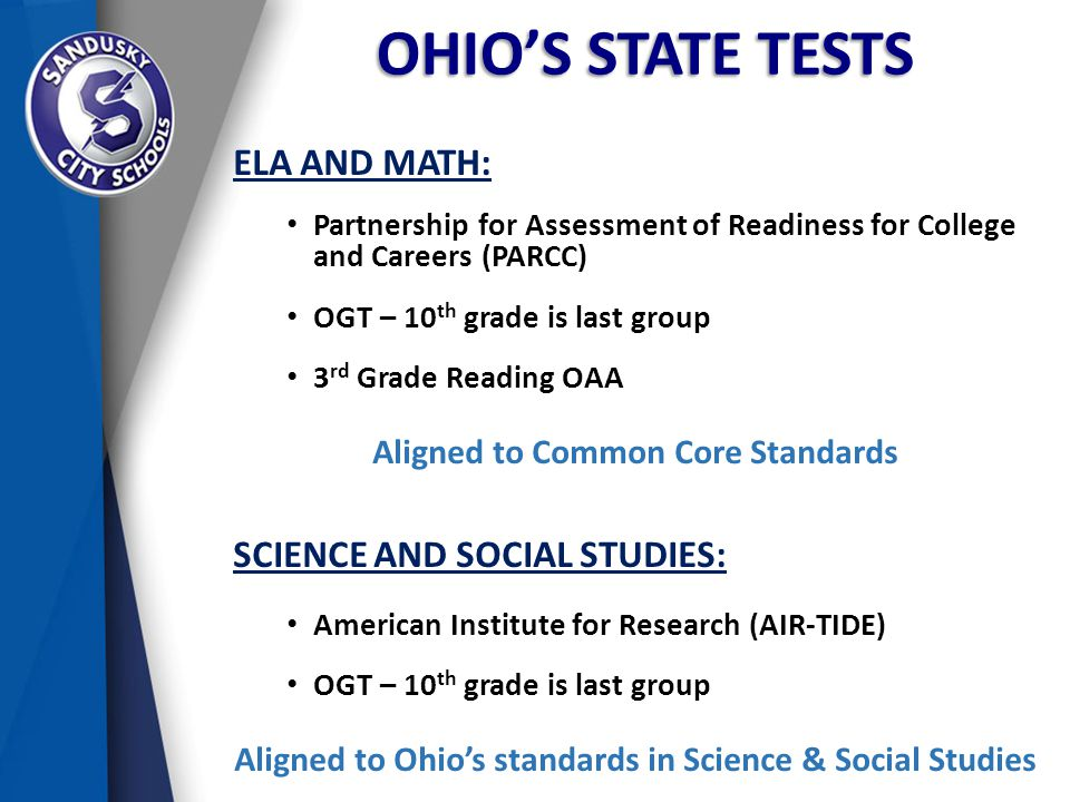 OHIO'S STATE TESTS ELA AND MATH: Partnership for Assessment of Readiness for College and Careers (PARCC) OGT – 10 th grade is last group 3 rd Grade Reading OAA Aligned to Common Core Standards SCIENCE AND SOCIAL STUDIES: American Institute for Research (AIR-TIDE) OGT – 10 th grade is last group Aligned to Ohio's standards in Science & Social Studies
