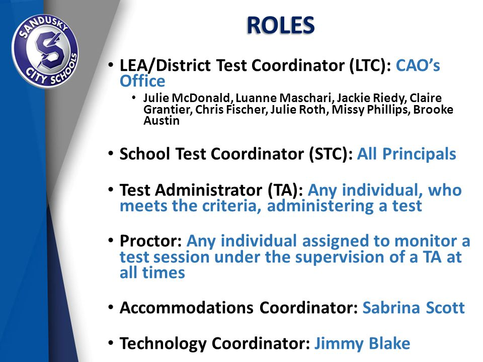 ROLES LEA/District Test Coordinator (LTC): CAO's Office Julie McDonald, Luanne Maschari, Jackie Riedy, Claire Grantier, Chris Fischer, Julie Roth, Missy Phillips, Brooke Austin School Test Coordinator (STC): All Principals Test Administrator (TA): Any individual, who meets the criteria, administering a test Proctor: Any individual assigned to monitor a test session under the supervision of a TA at all times Accommodations Coordinator: Sabrina Scott Technology Coordinator: Jimmy Blake