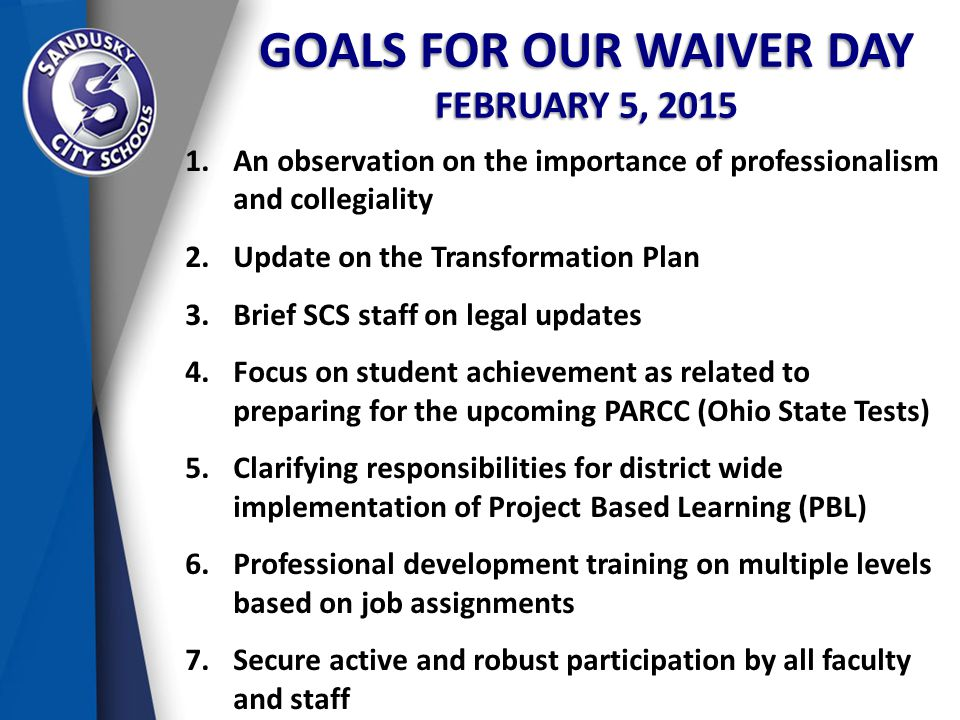 GOALS FOR OUR WAIVER DAY FEBRUARY 5, 2015 1.An observation on the importance of professionalism and collegiality 2.Update on the Transformation Plan 3.Brief SCS staff on legal updates 4.Focus on student achievement as related to preparing for the upcoming PARCC (Ohio State Tests) 5.Clarifying responsibilities for district wide implementation of Project Based Learning (PBL) 6.Professional development training on multiple levels based on job assignments 7.Secure active and robust participation by all faculty and staff