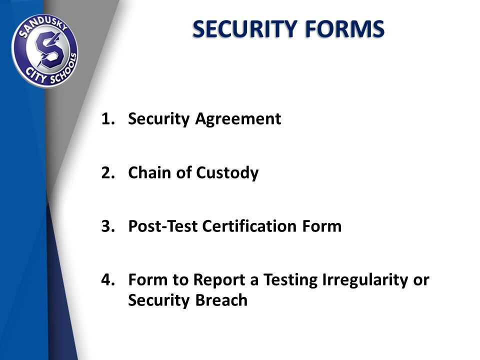 SECURITY FORMS 1.Security Agreement 2.Chain of Custody 3.Post-Test Certification Form 4.Form to Report a Testing Irregularity or Security Breach