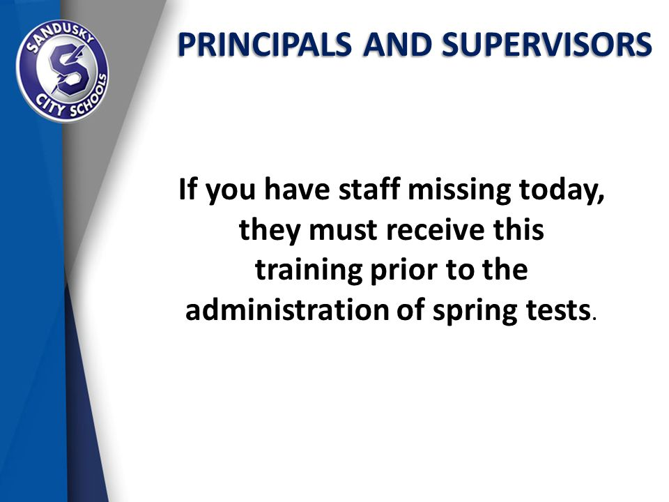 PRINCIPALS AND SUPERVISORS If you have staff missing today, they must receive this training prior to the administration of spring tests.