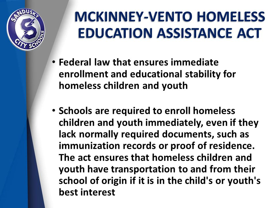 MCKINNEY-VENTO HOMELESS EDUCATION ASSISTANCE ACT Federal law that ensures immediate enrollment and educational stability for homeless children and youth Schools are required to enroll homeless children and youth immediately, even if they lack normally required documents, such as immunization records or proof of residence.